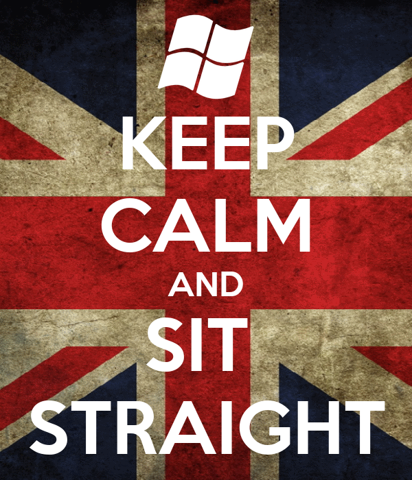 KEEP CALM AND SIT  STRAIGHT