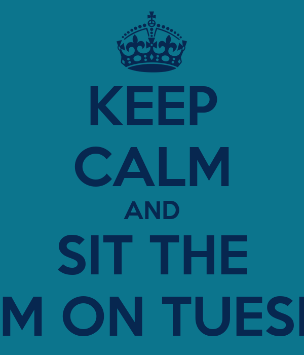 KEEP CALM AND SIT THE EXAM ON TUESDAY