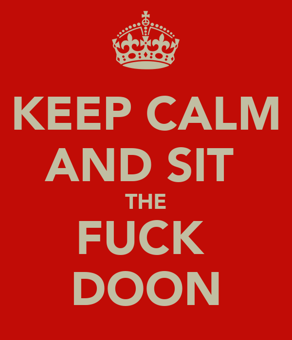KEEP CALM AND SIT  THE FUCK  DOON