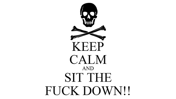 KEEP CALM AND SIT THE FUCK DOWN!!