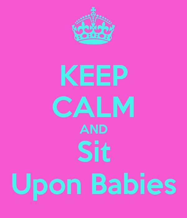 KEEP CALM AND Sit Upon Babies