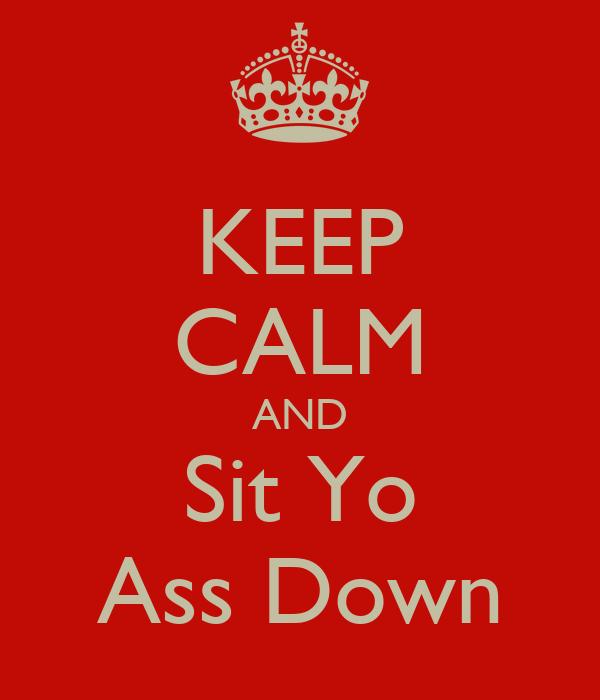 KEEP CALM AND Sit Yo Ass Down