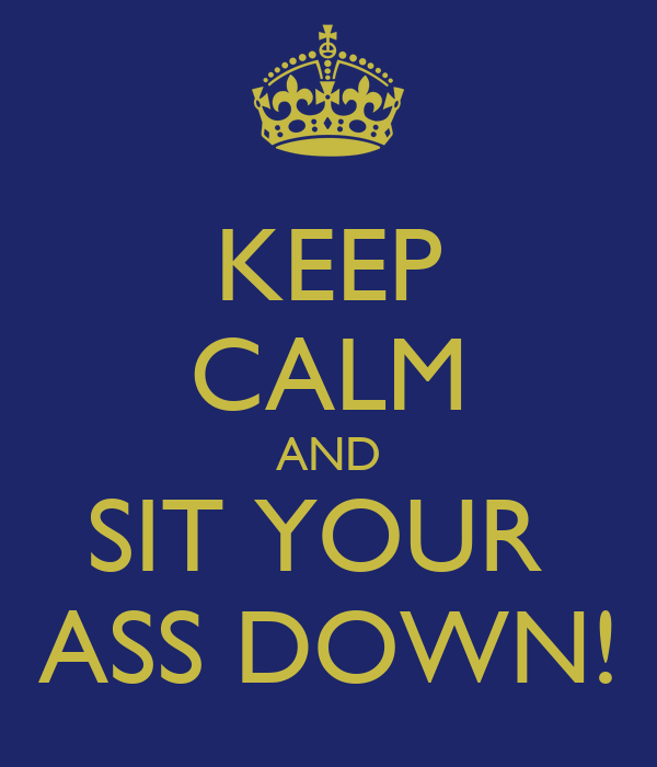 KEEP CALM AND SIT YOUR  ASS DOWN!