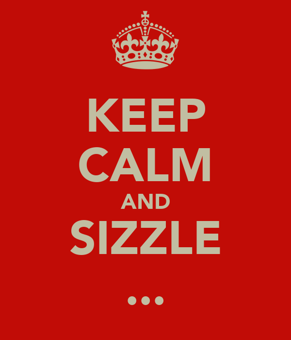 KEEP CALM AND SIZZLE ...