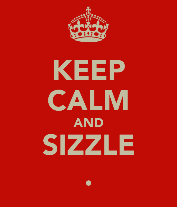 KEEP CALM AND SIZZLE .