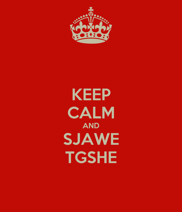 KEEP CALM AND SJAWE TGSHE