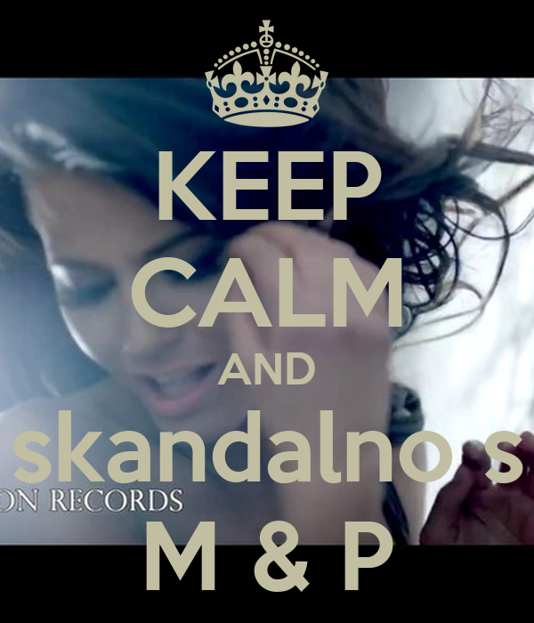 KEEP CALM AND skandalno s M & P