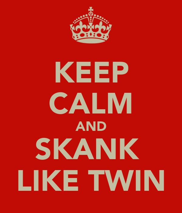 KEEP CALM AND SKANK  LIKE TWIN