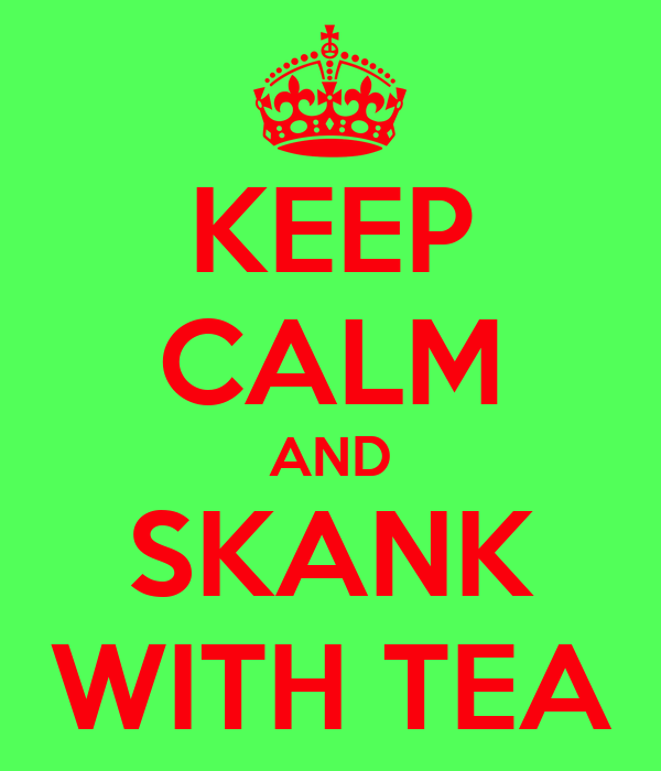 KEEP CALM AND SKANK WITH TEA