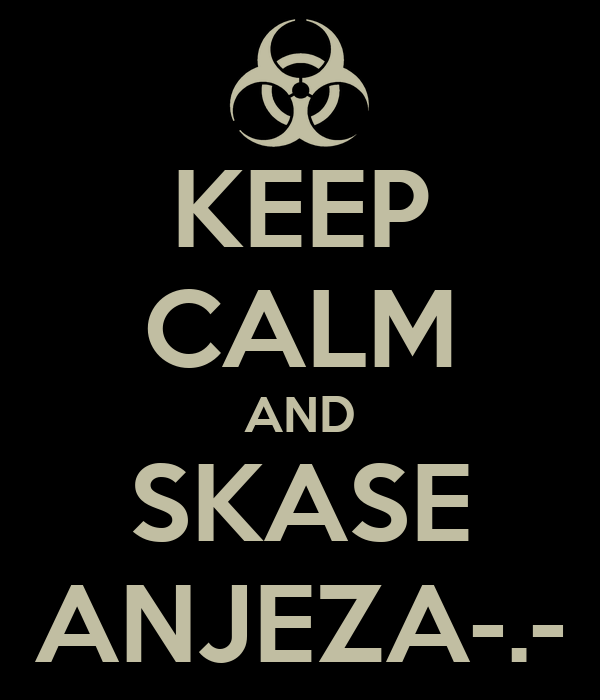 KEEP CALM AND SKASE ANJEZA-.-