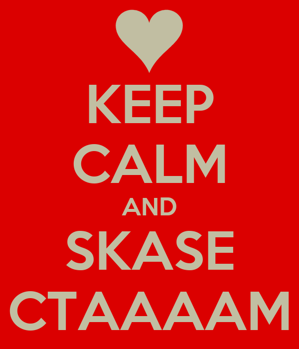 KEEP CALM AND SKASE CTAAAAM