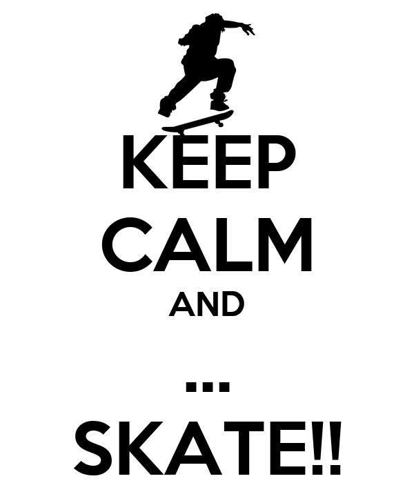 KEEP CALM AND ... SKATE!!