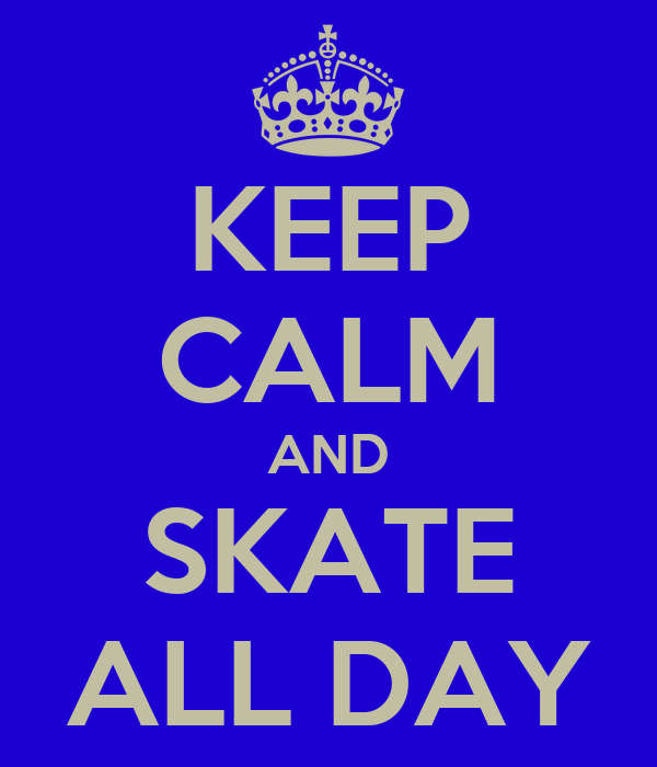 KEEP CALM AND SKATE ALL DAY