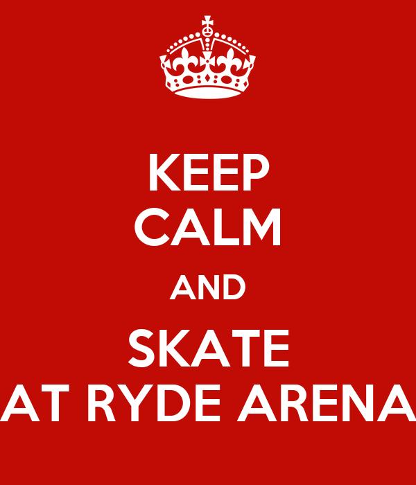 KEEP CALM AND SKATE AT RYDE ARENA