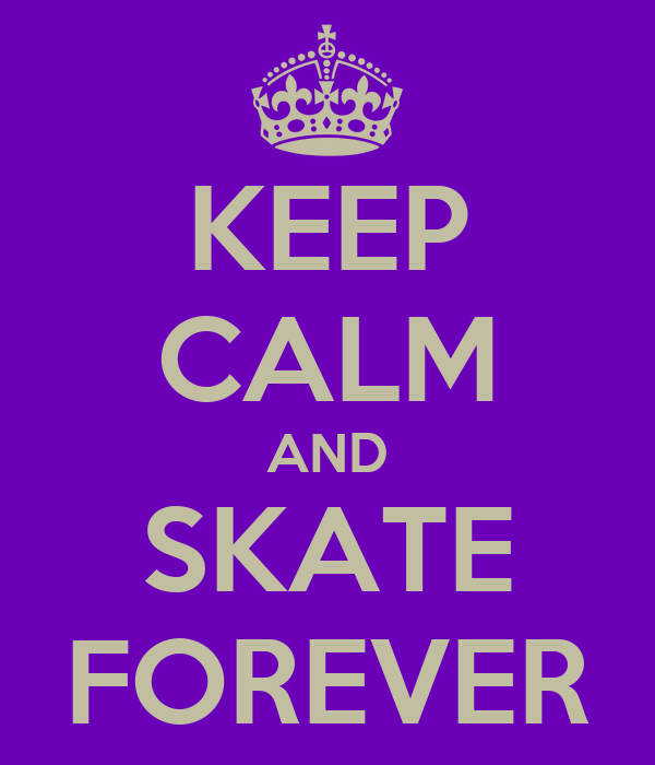 KEEP CALM AND SKATE FOREVER