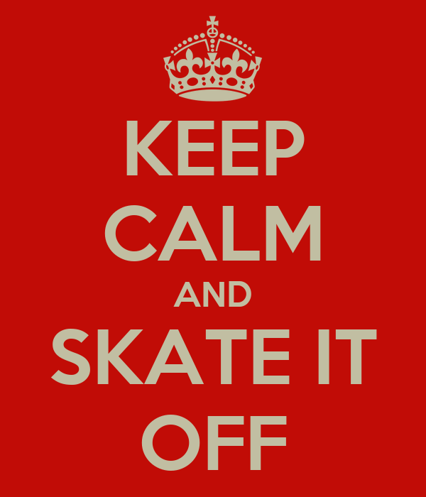 KEEP CALM AND SKATE IT OFF