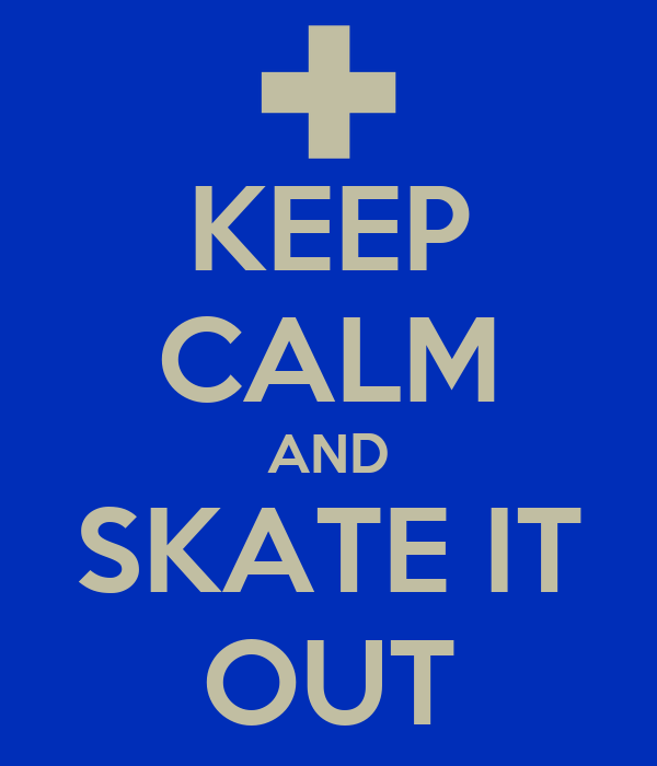 KEEP CALM AND SKATE IT OUT