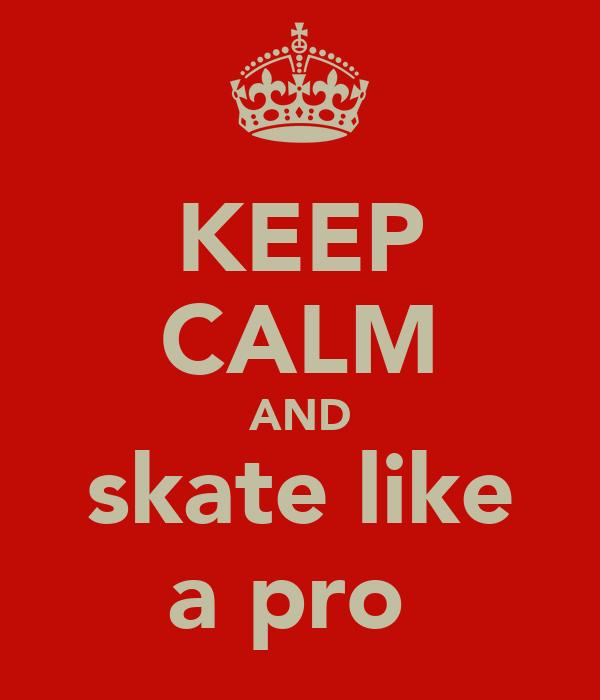KEEP CALM AND skate like a pro