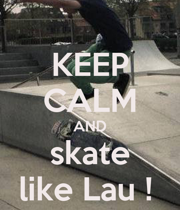 KEEP CALM AND skate like Lau !