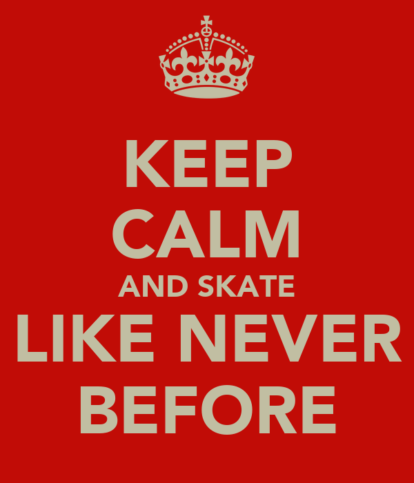 KEEP CALM AND SKATE LIKE NEVER BEFORE