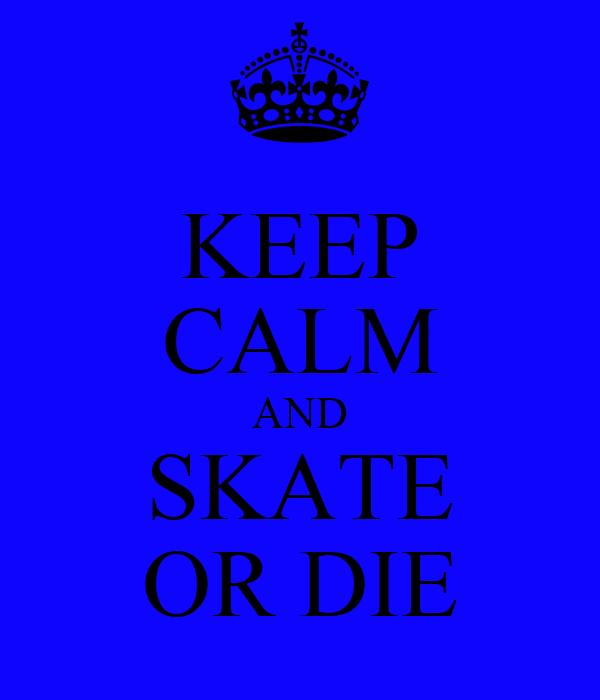 KEEP CALM AND SKATE OR DIE