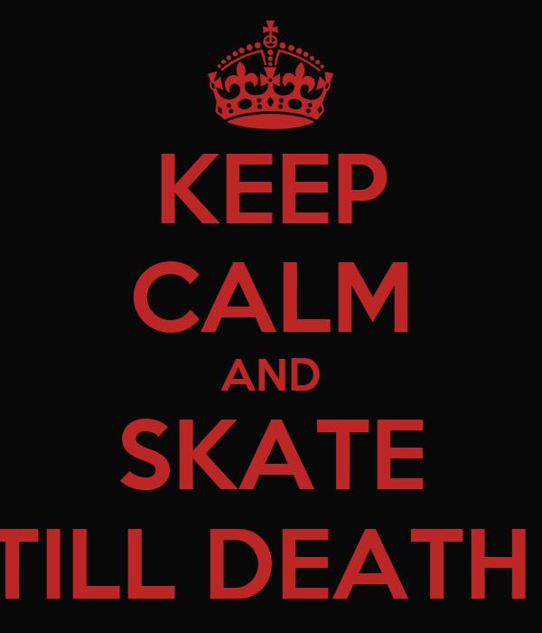 KEEP CALM AND SKATE TILL DEATH