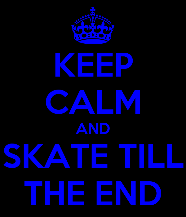KEEP CALM AND SKATE TILL THE END
