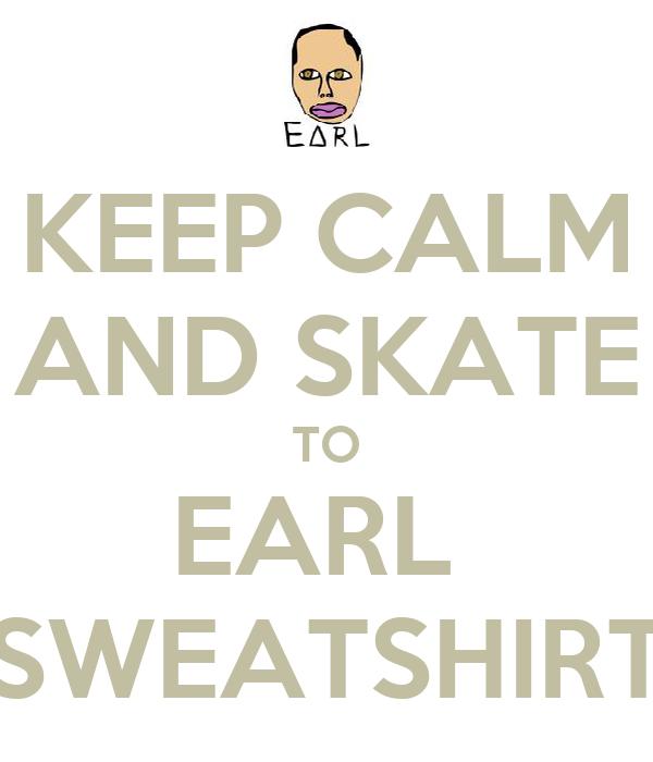 KEEP CALM AND SKATE TO EARL  SWEATSHIRT