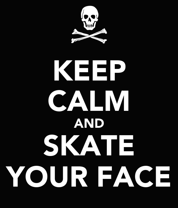 KEEP CALM AND SKATE YOUR FACE