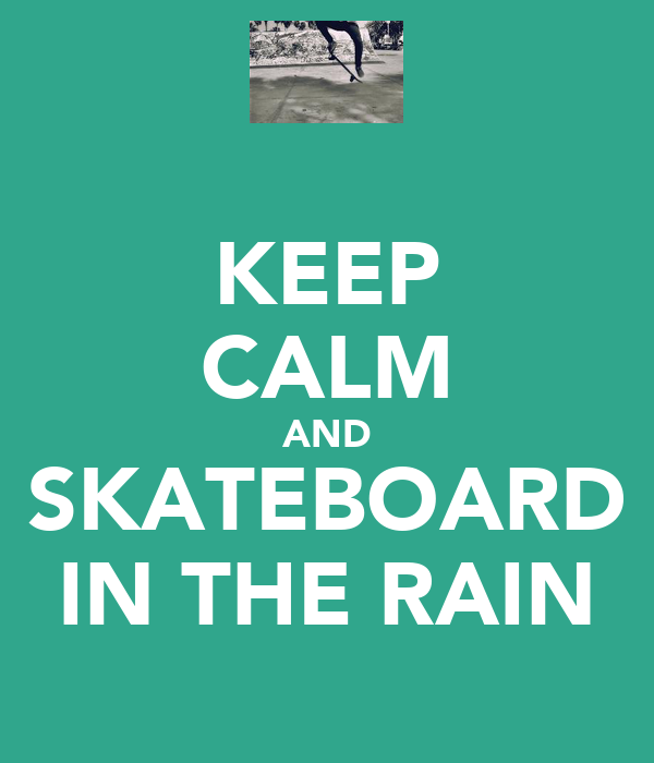 KEEP CALM AND SKATEBOARD IN THE RAIN