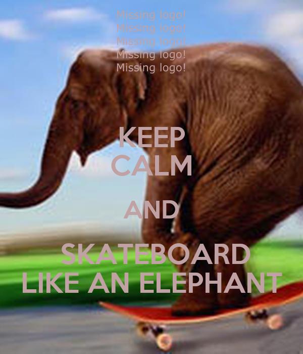 KEEP CALM AND  SKATEBOARD LIKE AN ELEPHANT