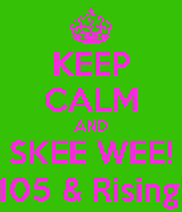 KEEP CALM AND SKEE WEE! 105 & Rising!