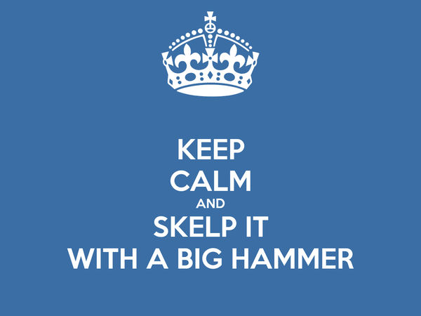 KEEP CALM AND SKELP IT WITH A BIG HAMMER