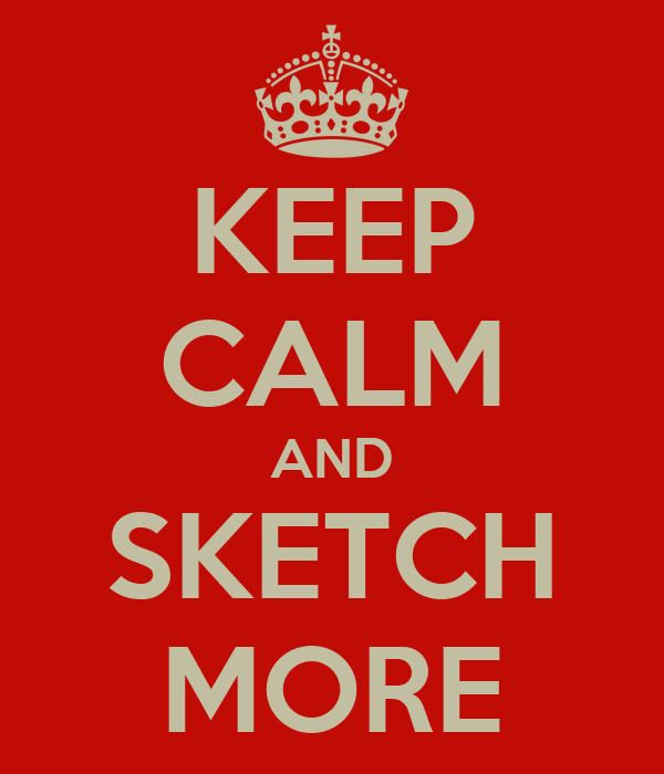 KEEP CALM AND SKETCH MORE