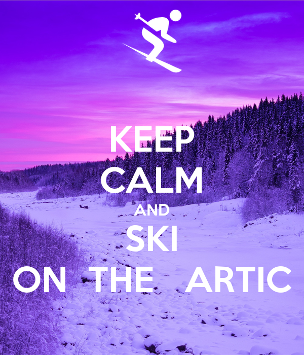 KEEP CALM AND SKI ON  THE   ARTIC