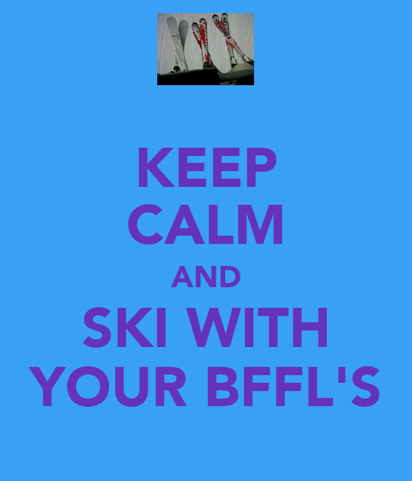 KEEP CALM AND SKI WITH YOUR BFFL'S