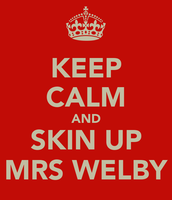 KEEP CALM AND SKIN UP MRS WELBY