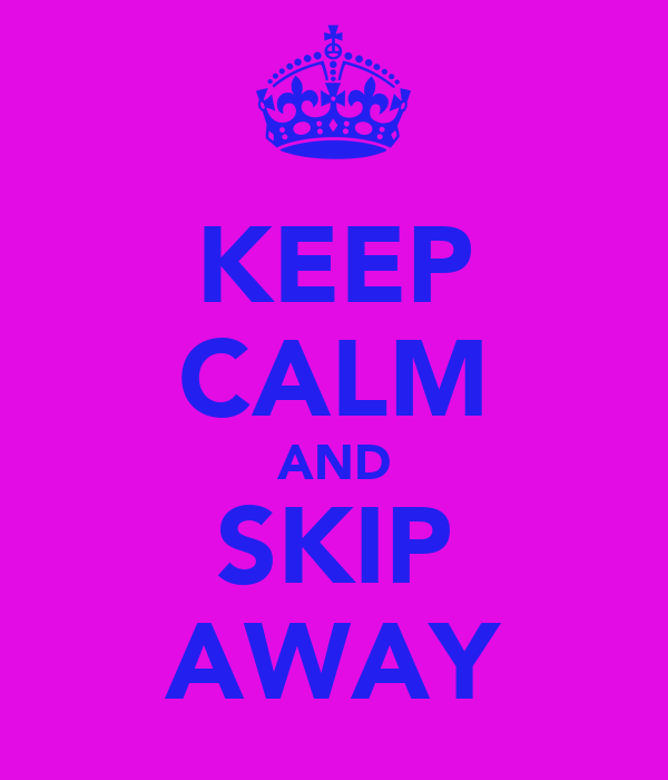 KEEP CALM AND SKIP AWAY