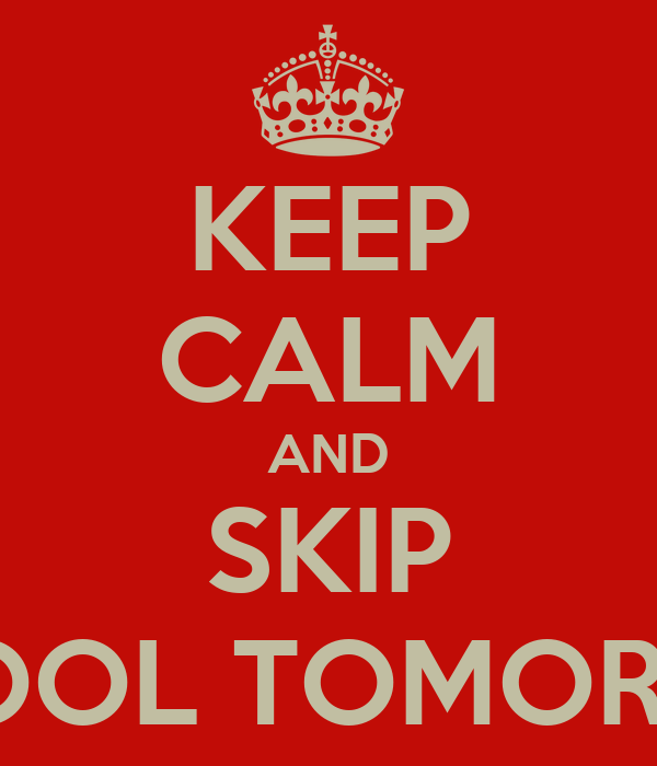 KEEP CALM AND SKIP SCHOOL TOMORROW