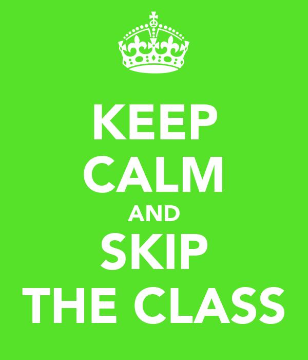 KEEP CALM AND SKIP THE CLASS