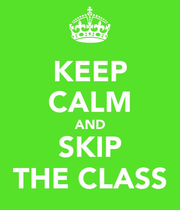 KEEP CALM AND SKIP THE CLASS