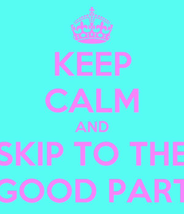 KEEP CALM AND SKIP TO THE GOOD PART