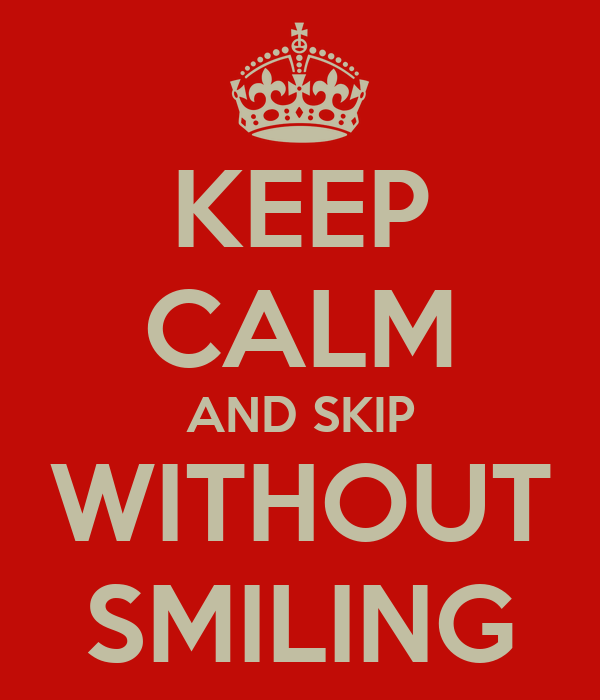 KEEP CALM AND SKIP WITHOUT SMILING
