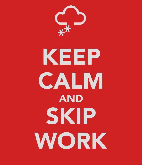 KEEP CALM AND SKIP WORK