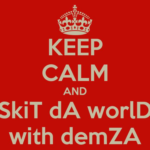 KEEP CALM AND SkiT dA worlD with demZA