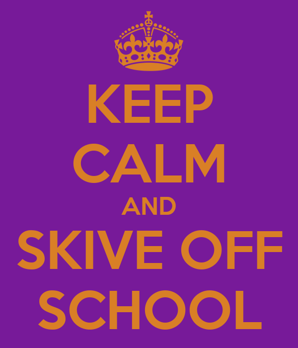 KEEP CALM AND SKIVE OFF SCHOOL