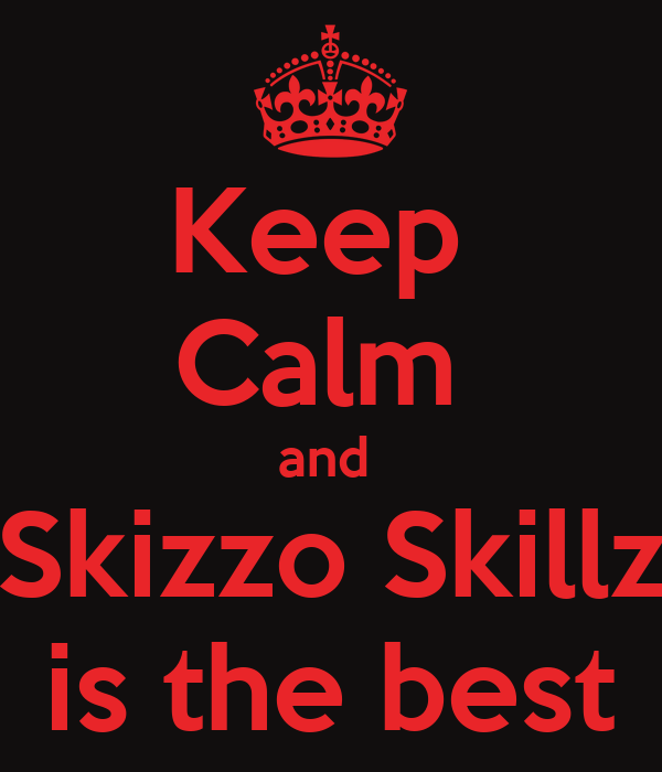 Keep  Calm  and  Skizzo Skillz is the best
