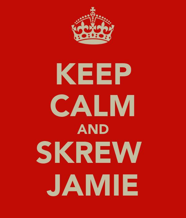 KEEP CALM AND SKREW  JAMIE
