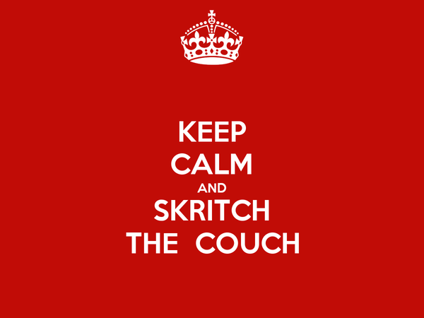 KEEP CALM AND SKRITCH THE  COUCH