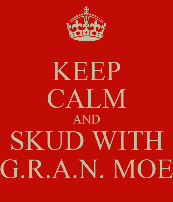 KEEP CALM AND SKUD WITH G.R.A.N. MOE